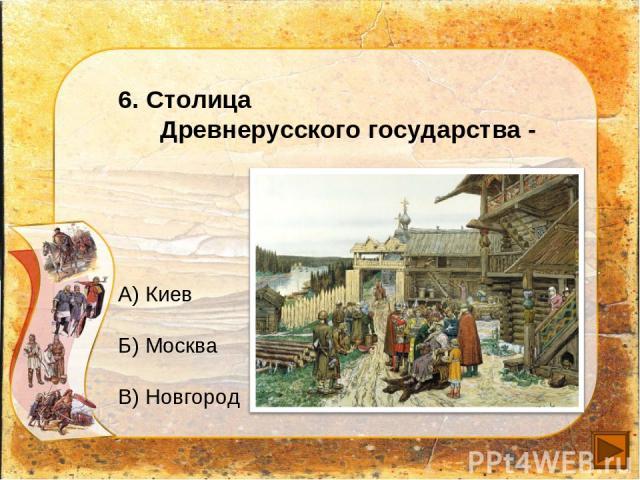 6. Столица Древнерусского государства - А) Киев Б) Москва В) Новгород