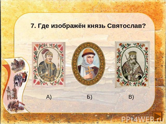 7. Где изображён князь Святослав? А) Б) В)