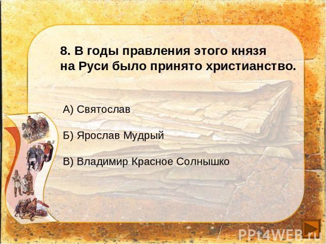 8. В годы правления этого князя на Руси было принято христианство. А) Святослав Б) Ярослав Мудрый В) Владимир Красное Солнышко