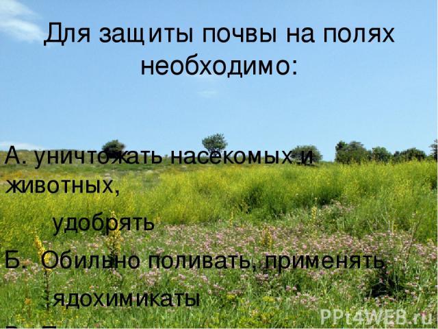 Для защиты почвы на полях необходимо: А. уничтожать насекомых и животных, удобрять Б. Обильно поливать, применять ядохимикаты В. Проводить снегозадержание, правильно пахать
