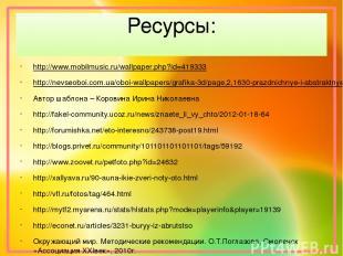 Ресурсы: http://www.mobilmusic.ru/wallpaper.php?id=419333 http://nevseoboi.com.u