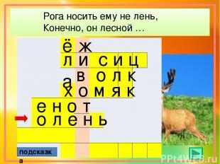 Рога носить ему не лень, Конечно, он лесной … ё ж подсказка л и с и ц а в о л к