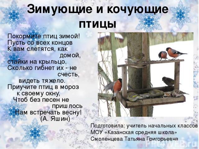 Зимующие и кочующие птицы Покормите птиц зимой! Пусть со всех концов К вам слетятся, как домой, стайки на крыльцо. Сколько гибнет их - не счесть, видеть тяжело. Приучите птиц в мороз к своему окну, Чтоб без песен не пришлось Нам встречать весну! (А.…