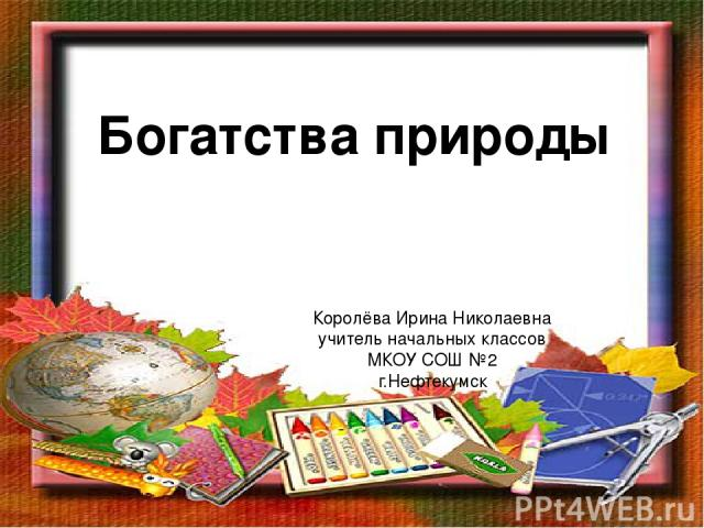 Богатства природы Королёва Ирина Николаевна учитель начальных классов МКОУ СОШ №2 г.Нефтекумск