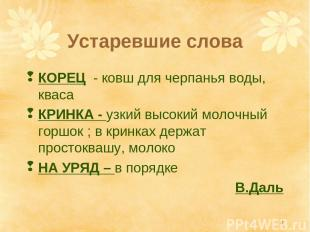 * Устаревшие слова КОРЕЦ - ковш для черпанья воды, кваса КРИНКА - узкий высокий