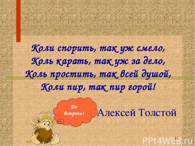 * Коли спорить, так уж смело, Коль карать, так уж за дело, Коль простить, так всей душой, Коли пир, так пир горой! Алексей Толстой До встречи!