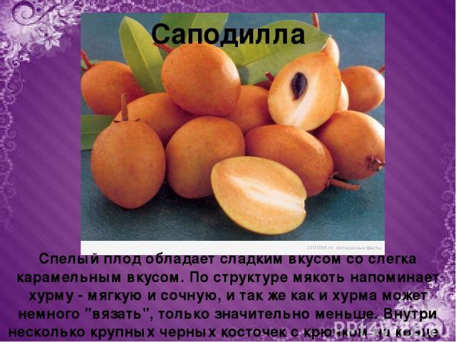 Саподилла Спелый плод обладает сладким вкусом со слегка карамельным вкусом. По структуре мякоть напоминает хурму - мягкую и сочную, и так же как и хурма может немного