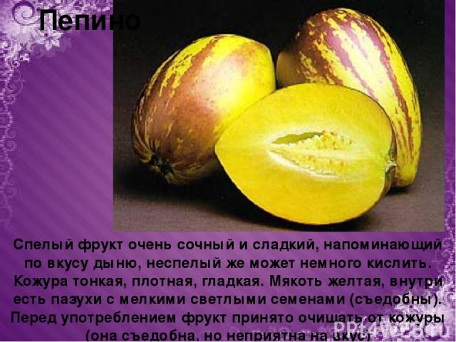 Пепино Спелый фрукт очень сочный и сладкий, напоминающий по вкусу дыню, неспелый же может немного кислить. Кожура тонкая, плотная, гладкая. Мякоть желтая, внутри есть пазухи с мелкими светлыми семенами (съедобны). Перед употреблением фрукт принято о…
