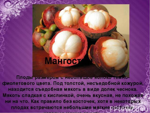 Плоды размером с небольшое яблоко темно-фиолетового цвета. Под толстой, несъедобной кожурой, находится съедобная мякоть в виде долек чеснока. Мякоть сладкая с кислинкой, очень вкусная, не похожая ни на что. Как правило без косточек, хотя в некоторых…