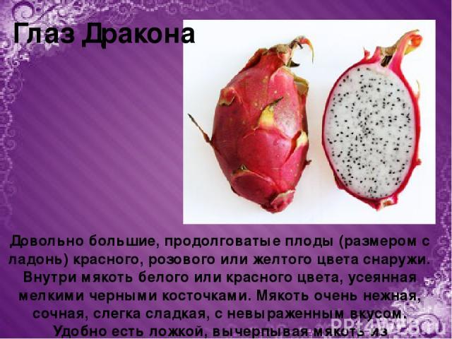 Довольно большие, продолговатые плоды (размером с ладонь) красного, розового или желтого цвета снаружи. Внутри мякоть белого или красного цвета, усеянная мелкими черными косточками. Мякоть очень нежная, сочная, слегка сладкая, с невыраженным вкусом.…