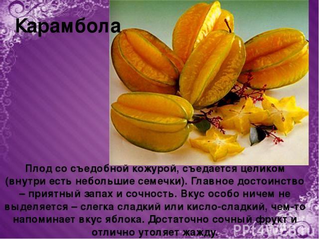 Плод со съедобной кожурой, съедается целиком (внутри есть небольшие семечки). Главное достоинство – приятный запах и сочность. Вкус особо ничем не выделяется – слегка сладкий или кисло-сладкий, чем-то напоминает вкус яблока. Достаточно сочный фрукт …