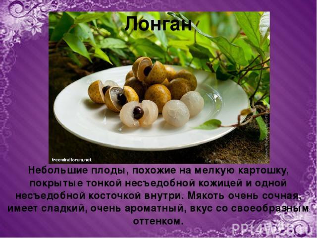 Небольшие плоды, похожие на мелкую картошку, покрытые тонкой несъедобной кожицей и одной несъедобной косточкой внутри. Мякоть очень сочная, имеет сладкий, очень ароматный, вкус со своеобразным оттенком. Лонган