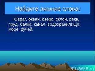 Найдите лишние слова: Овраг, океан, озеро, склон, река, пруд, балка, канал, водо