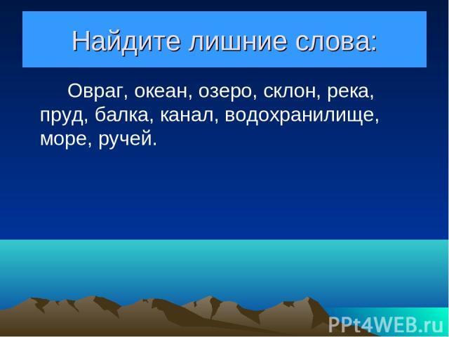Найдите лишние слова: Овраг, океан, озеро, склон, река, пруд, балка, канал, водохранилище, море, ручей.