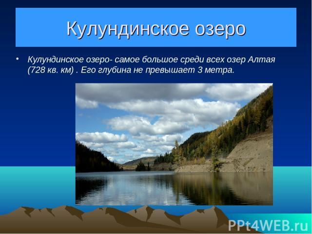 Кулундинское озеро Кулундинское озеро- самое большое среди всех озер Алтая (728 кв. км) . Его глубина не превышает 3 метра.