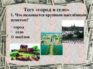 Тест «город и село» 1. Что называется крупным населённым пунктом? город село пос