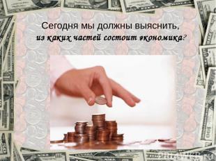 Сегодня мы должны выяснить, из каких частей состоит экономика?