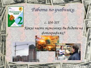 Работа по учебнику. c. 104-105 Какие части экономики вы видите на фотографиях?