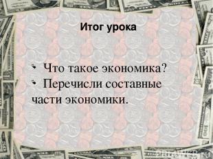 Итог урока Что такое экономика? Перечисли составные части экономики.