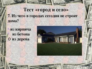 7. Из чего в городах сегодня не строят дома? из кирпича из бетона из дерева Тест
