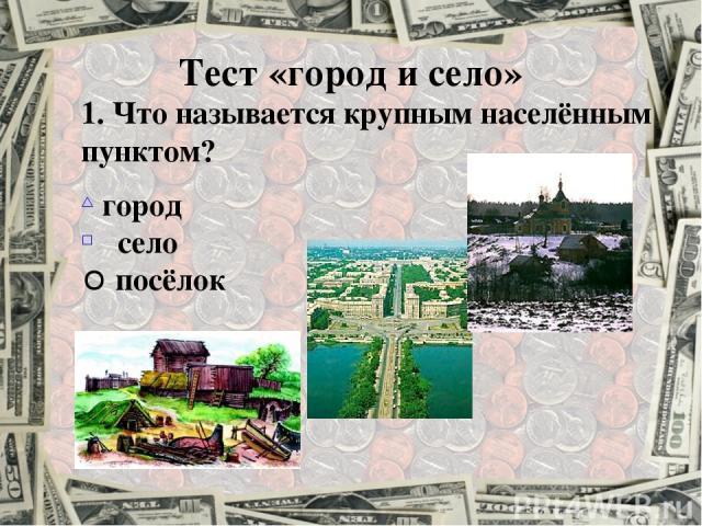Тест «город и село» 1. Что называется крупным населённым пунктом? город село посёлок