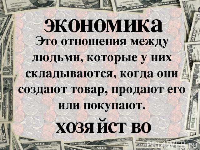 экономика Это отношения между людьми, которые у них складываются, когда они создают товар, продают его или покупают. хозяйство