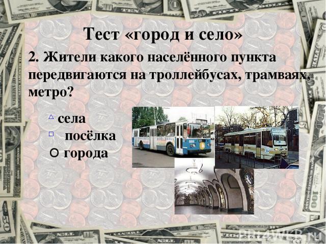2. Жители какого населённого пункта передвигаются на троллейбусах, трамваях, метро? села посёлка города Тест «город и село»