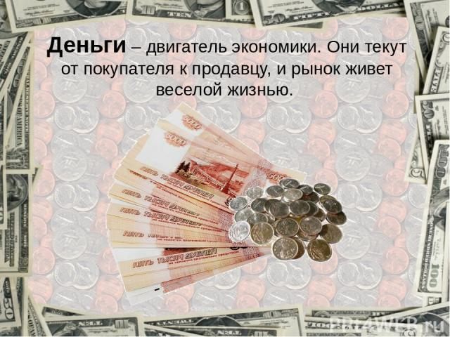 Деньги – двигатель экономики. Они текут от покупателя к продавцу, и рынок живет веселой жизнью.