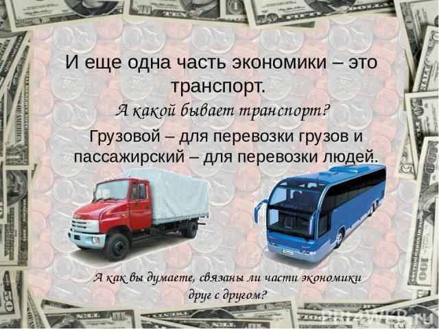 И еще одна часть экономики – это транспорт. А какой бывает транспорт? Грузовой – для перевозки грузов и пассажирский – для перевозки людей. А как вы думаете, связаны ли части экономики друг с другом?
