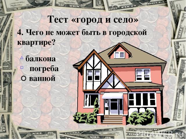 4. Чего не может быть в городской квартире? балкона погреба ванной Тест «город и село»