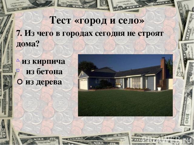 7. Из чего в городах сегодня не строят дома? из кирпича из бетона из дерева Тест «город и село»