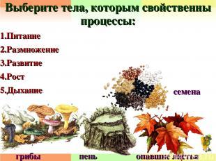 Выберите тела, которым свойственны процессы: 1.Питание 2.Размножение 3.Развитие