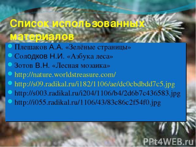 Список использованных материалов Плешаков А.А. «Зелёные страницы» Солодков Н.И. «Азбука леса» Зотов В.Н. «Лесная мозаика» http://nature.worldstreasure.com/ http://s09.radikal.ru/i182/1106/ae/dc0cbdbdd7c5.jpg http://s003.radikal.ru/i204/1106/b4/2d6b7…