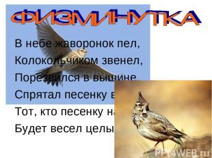 В небе жаворонок пел, Колокольчиком звенел, Порезвился в вышине, Спрятал песенку