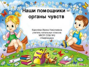 Наши помощники – органы чувств Королёва Ирина Николаевна учитель начальных класс