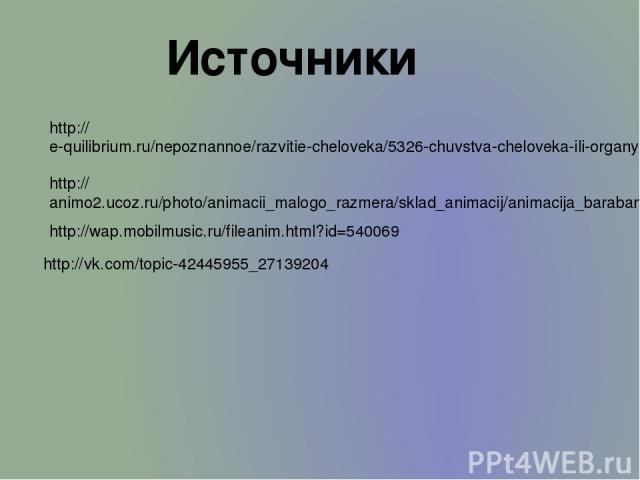 Источники http://e-quilibrium.ru/nepoznannoe/razvitie-cheloveka/5326-chuvstva-cheloveka-ili-organy-chuvstv.html http://animo2.ucoz.ru/photo/animacii_malogo_razmera/sklad_animacij/animacija_baraban/14-0-5599 http://wap.mobilmusic.ru/fileanim.html?id=…