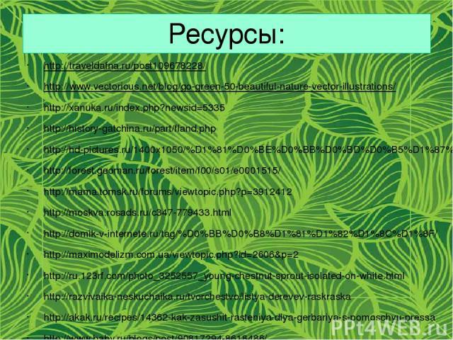 Ресурсы: http://traveldafna.ru/post109678228/ http://www.vectorious.net/blog/go-green-50-beautiful-nature-vector-illustrations/ http://xanuka.ru/index.php?newsid=5335 http://history-gatchina.ru/part/fland.php http://hd-pictures.ru/1400x1050/%D1%81%D…