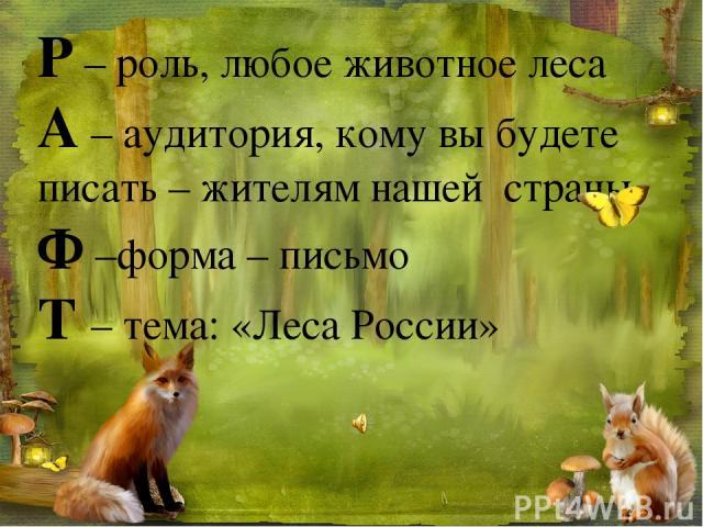 Р – роль, любое животное леса А – аудитория, кому вы будете писать – жителям нашей страны Ф –форма – письмо Т – тема: «Леса России»