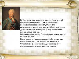 В1742 годубыл зачисленмушкетёромв лейб-гвардииСемёновский полк(чтобы начат