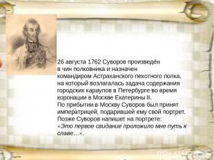 26 августа (7 сентября)1762Суворов произведён в чинполковникаи назначен кома
