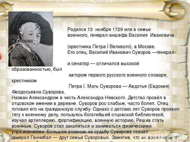 Родился13ноября1729илив семье военного,генерал-аншефаВасилия Ивановича Суворова (крестника Петра I Великого), вМоскве. Его отец,Василий Иванович Суворов—генерал-аншеф исенатор— отличался высокой образованностью, был автором первого рус…