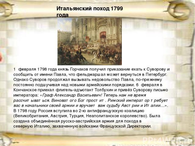 1 февраля1798 годакнязьГорчаковполучил приказание ехать к Суворову и сообщить от имени Павла, что фельдмаршал может вернуться вПетербург. Однако Суворов продолжал вызывать недовольство Павла, по-прежнему постоянно подшучивая над новыми армейски…