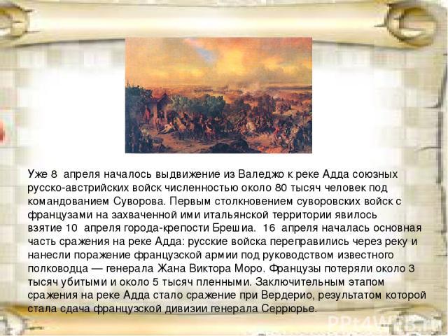 Уже8 апреляначалось выдвижение изВаледжок рекеАддасоюзных русско-австрийских войск численностью около 80 тысяч человек под командованием Суворова. Первым столкновением суворовских войск с французами на захваченной ими итальянской территории яв…