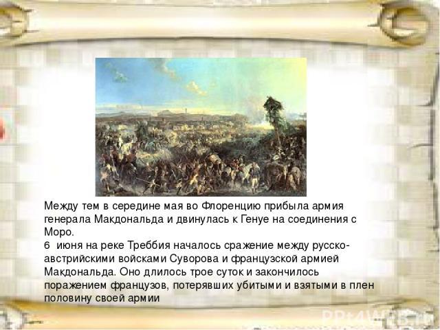 Между тем в середине мая во Флоренцию прибыла армия генералаМакдональдаи двинулась кГенуена соединения с Моро. 6 июняна рекеТреббияначалосьсражениемежду русско-австрийскими войсками Суворова и французской армией Макдональда. Оно длилось тр…