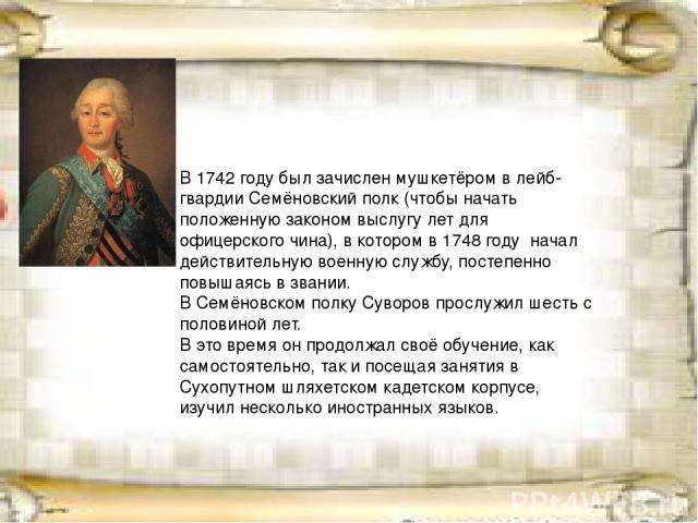 В1742 годубыл зачисленмушкетёромв лейб-гвардииСемёновский полк(чтобы начать положенную законом выслугу лет для офицерского чина), в котором в1748 году начал действительную военную службу, постепенно повышаясь в звании. В Семёновском полку Сув…