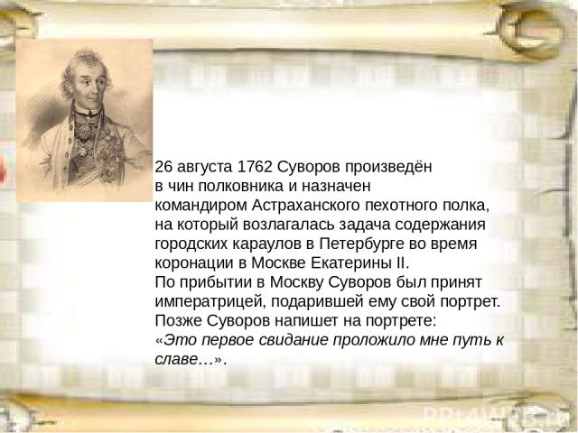 26 августа (7 сентября)1762Суворов произведён в чинполковникаи назначен командиромАстраханского пехотного полка, на который возлагалась задача содержания городских караулов вПетербургево время коронации вМосквеЕкатерины II. По прибытии в Мо…