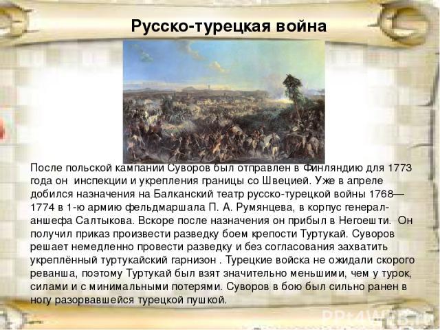 Русско-турецкая война После польской кампании Суворов был отправлен в Финляндию для1773 года он инспекции и укрепления границы со Швецией. Уже в апреле добился назначения на Балканский театррусско-турецкой войны 1768—1774в 1-ю армию фельдмаршала…