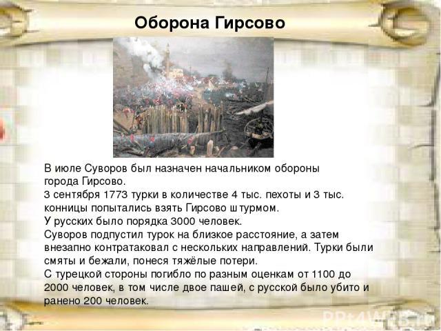 Оборона Гирсово В июле Суворов был назначен начальником обороны городаГирсово. 3 сентября1773турки в количестве 4тыс. пехоты и 3тыс. конницы попытались взять Гирсово штурмом. У русских было порядка 3000человек. Суворов подпустил турок на близк…