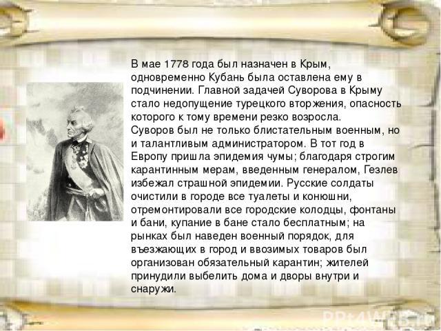В мае1778 годабыл назначен в Крым, одновременноКубаньбыла оставлена ему в подчинении. Главной задачей Суворова в Крыму стало недопущение турецкого вторжения, опасность которого к тому времени резко возросла. Суворов был не только блистательным в…
