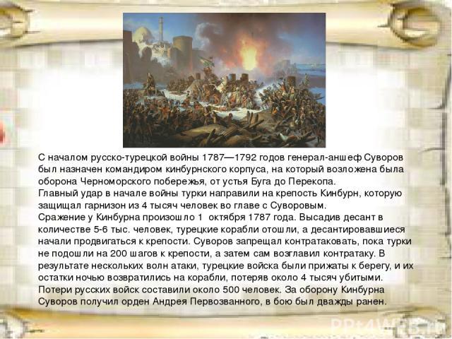 С началом русско-турецкой войны 1787—1792 годов генерал-аншеф Суворов был назначен командиром кинбурнского корпуса, на который возложена была оборона Черноморского побережья, от устья Буга до Перекопа. Главный удар в начале войны турки направили на …